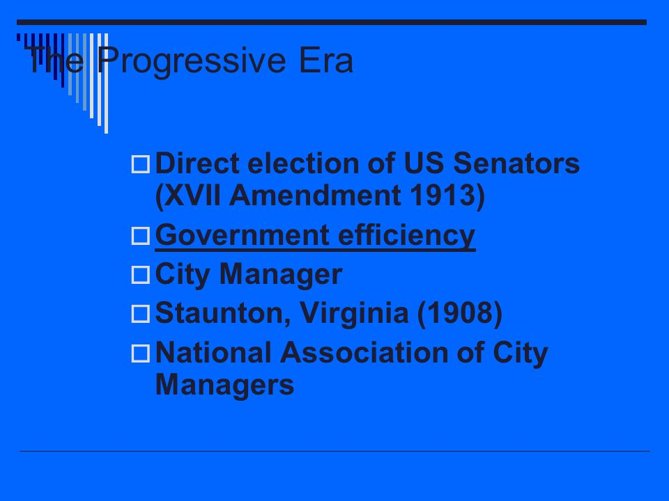 The Progressive Era  Direct election of US Senators (XVII Amendment 1913)  Government efficiency  City Manager  Staunton, Virginia (1908)  Nation