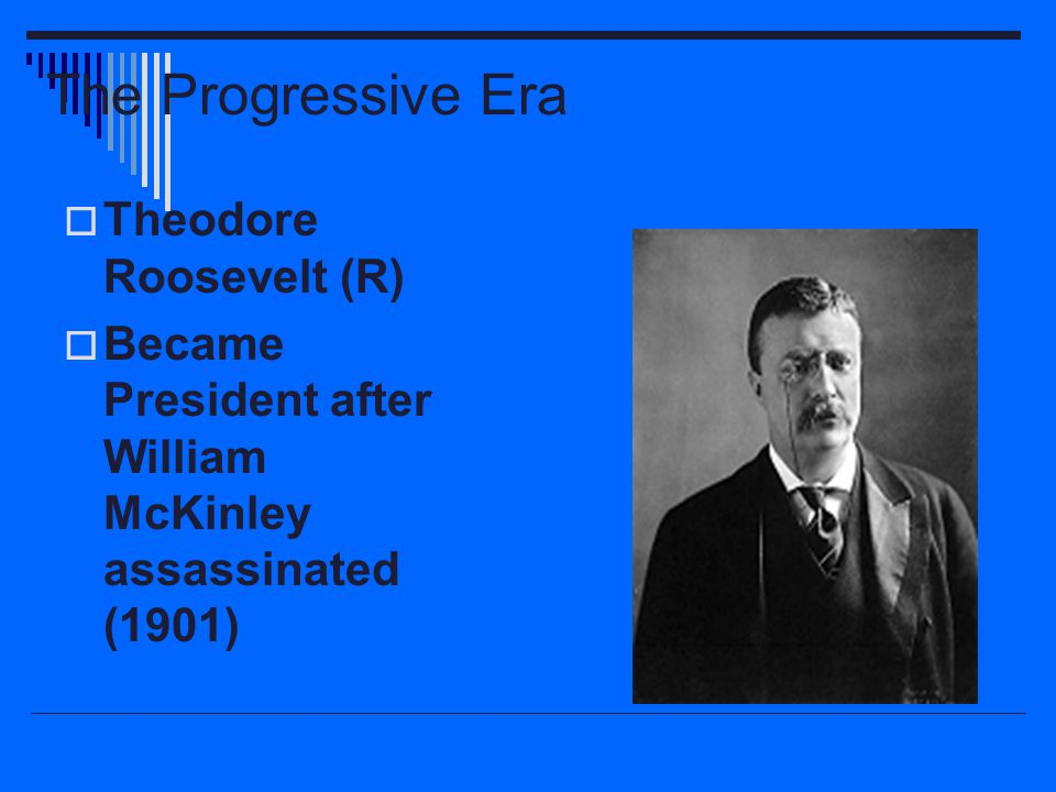 The Progressive Era  Theodore Roosevelt (R)  Became President after William McKinley assassinated (1901)