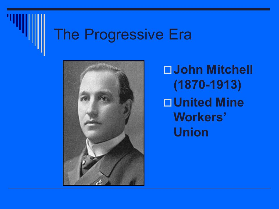 The Progressive Era  John Mitchell (1870-1913)  United Mine Workers' Union