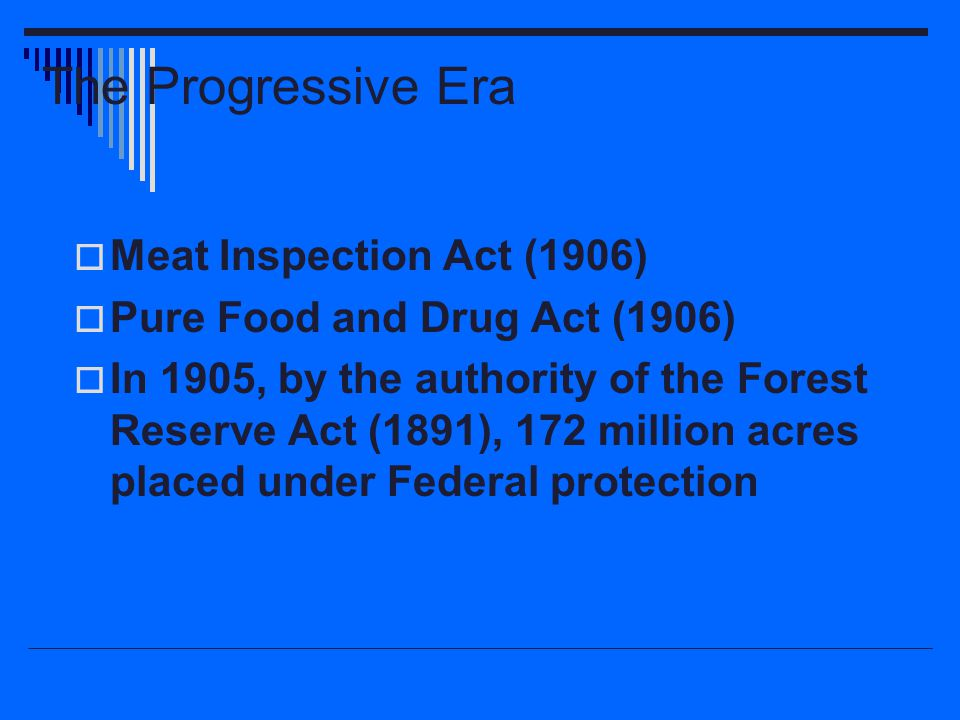 The Progressive Era  Meat Inspection Act (1906)  Pure Food and Drug Act (1906)  In 1905, by the authority of the Forest Reserve Act (1891), 172 mil