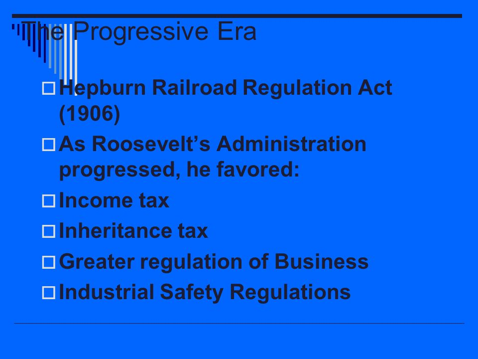 The Progressive Era  Hepburn Railroad Regulation Act (1906)  As Roosevelt's Administration progressed, he favored:  Income tax  Inheritance tax 