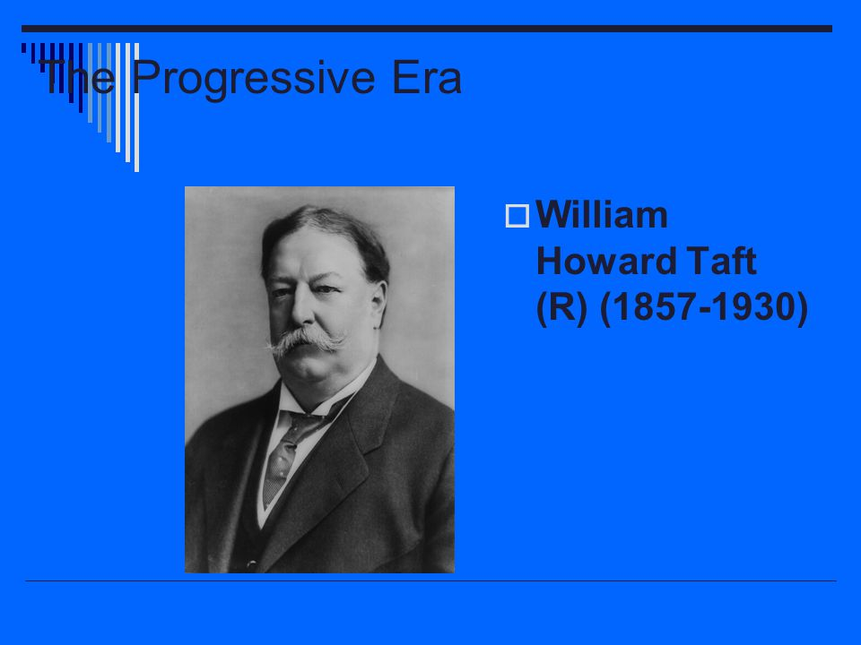 The Progressive Era  William Howard Taft (R) (1857-1930)