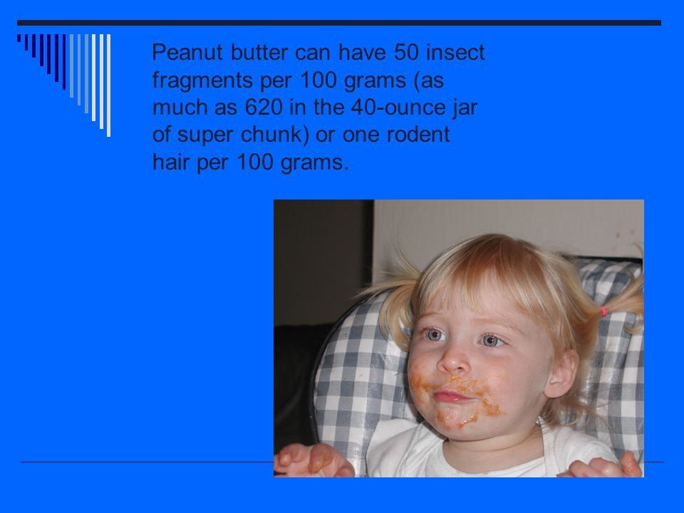 Peanut butter can have 50 insect fragments per 100 grams (as much as 620 in the 40-ounce jar of super chunk) or one rodent hair per 100 grams.