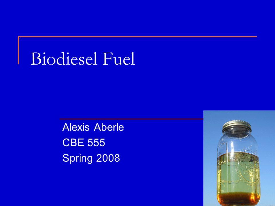 Biodiesel Fuel Alexis Aberle CBE 555 Spring 2008