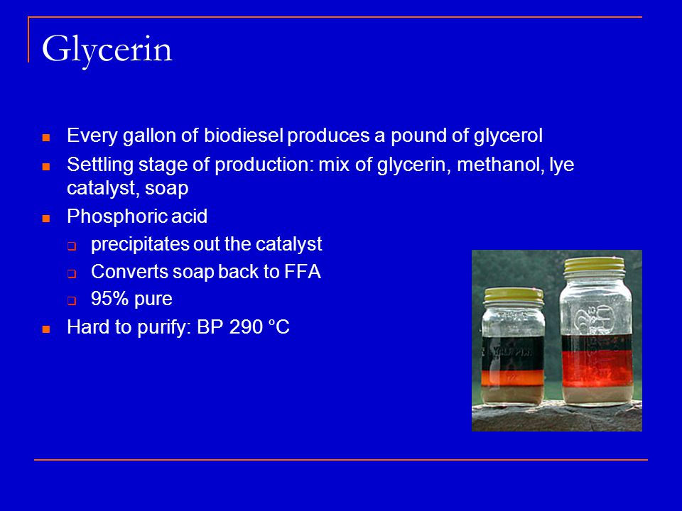 Glycerin Every gallon of biodiesel produces a pound of glycerol Settling stage of production: mix of glycerin, methanol, lye catalyst, soap Phosphoric