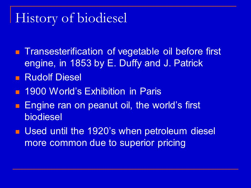History of biodiesel Transesterification of vegetable oil before first engine, in 1853 by E. Duffy and J. Patrick Rudolf Diesel 1900 World's Exhibitio