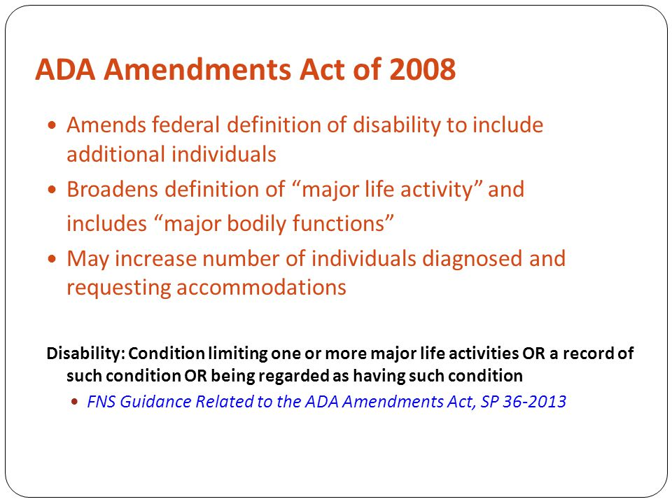 ADA Amendments Act of 2008 Amends federal definition of disability to include additional individuals Broadens definition of major life activity and includes major bodily functions May increase number of individuals diagnosed and requesting accommodations Disability: Condition limiting one or more major life activities OR a record of such condition OR being regarded as having such condition FNS Guidance Related to the ADA Amendments Act, SP 36‐2013