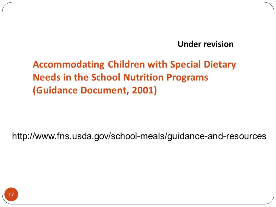 Accommodating Children with Special Dietary Needs in the School Nutrition Programs (Guidance Document, 2001) Under revision 17 http://www.fns.usda.gov