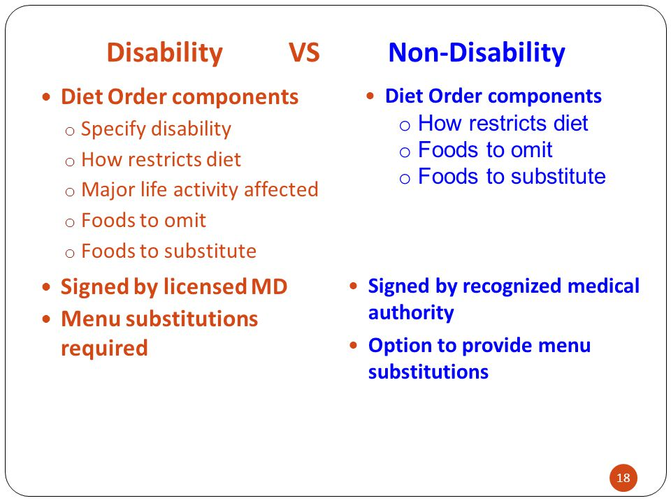 Disability VS Non-Disability Diet Order components o Specify disability o How restricts diet o Major life activity affected o Foods to omit o Foods to substitute Menu substitutions required 18 Diet Order components o How restricts diet o Foods to omit o Foods to substitute Signed by licensed MD Signed by recognized medical authority Option to provide menu substitutions