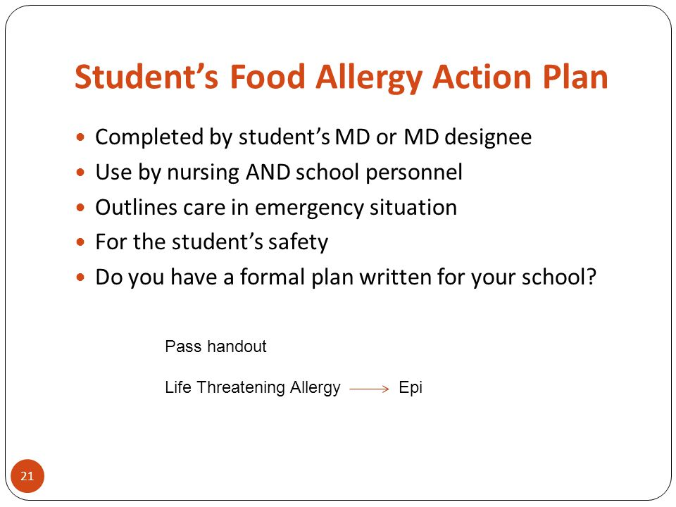 Student's Food Allergy Action Plan Completed by student's MD or MD designee Use by nursing AND school personnel Outlines care in emergency situation For the student's safety Do you have a formal plan written for your school.
