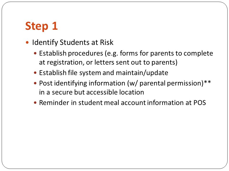 Step 1 Identify Students at Risk Establish procedures (e.g. forms for parents to complete at registration, or letters sent out to parents) Establish f