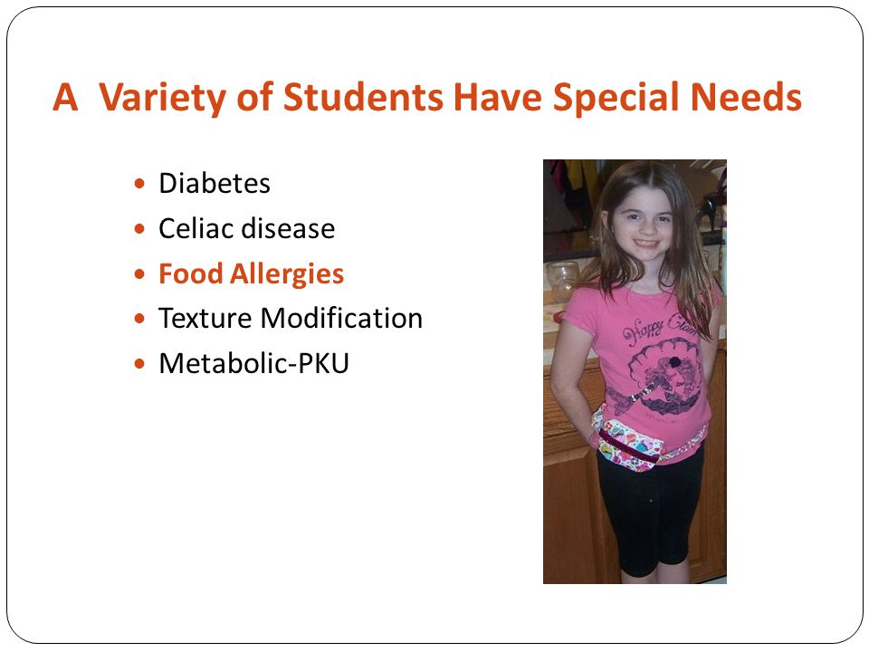 A Variety of Students Have Special Needs Diabetes Celiac disease Food Allergies Texture Modification Metabolic-PKU