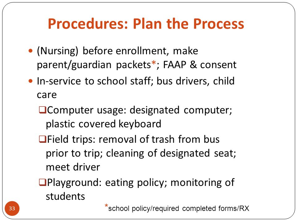 Procedures: Plan the Process 33 (Nursing) before enrollment, make parent/guardian packets*; FAAP & consent In-service to school staff; bus drivers, ch