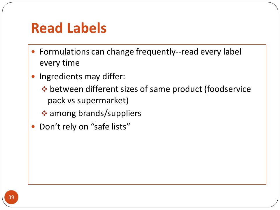 Read Labels 39 Formulations can change frequently--read every label every time Ingredients may differ:  between different sizes of same product (foodservice pack vs supermarket)  among brands/suppliers Don't rely on safe lists