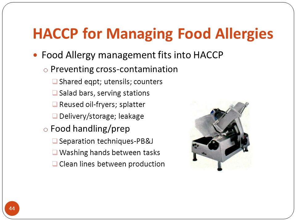 HACCP for Managing Food Allergies Food Allergy management fits into HACCP o Preventing cross-contamination  Shared eqpt; utensils; counters  Salad b
