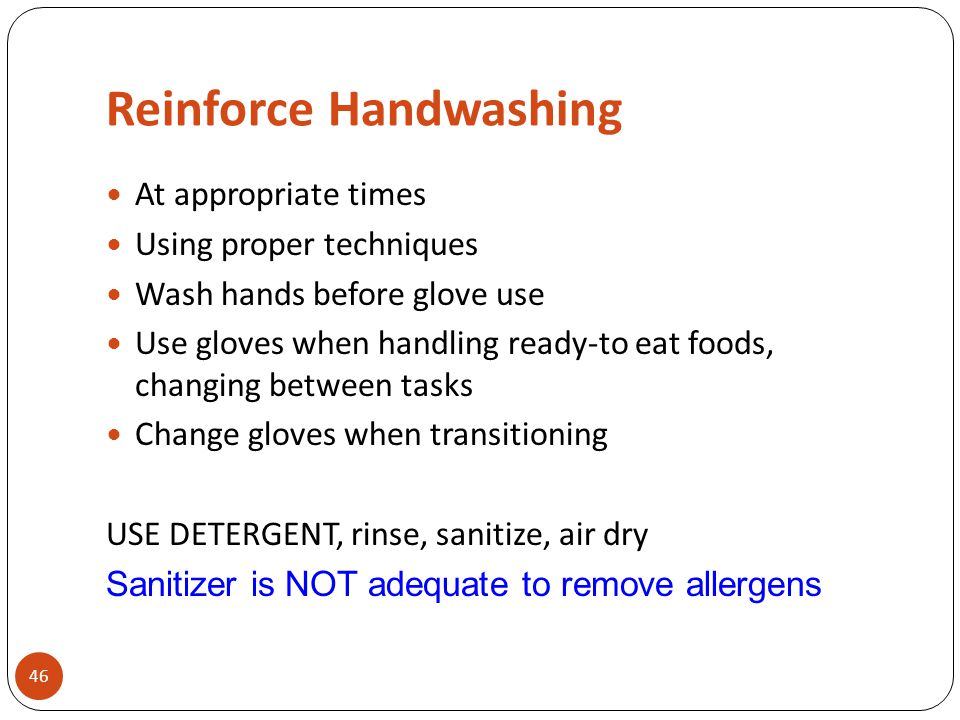 Reinforce Handwashing 46 At appropriate times Using proper techniques Wash hands before glove use Use gloves when handling ready-to eat foods, changin
