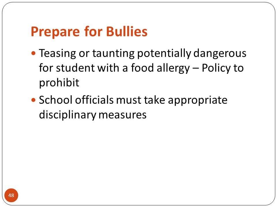 Prepare for Bullies 48 Teasing or taunting potentially dangerous for student with a food allergy – Policy to prohibit School officials must take appropriate disciplinary measures