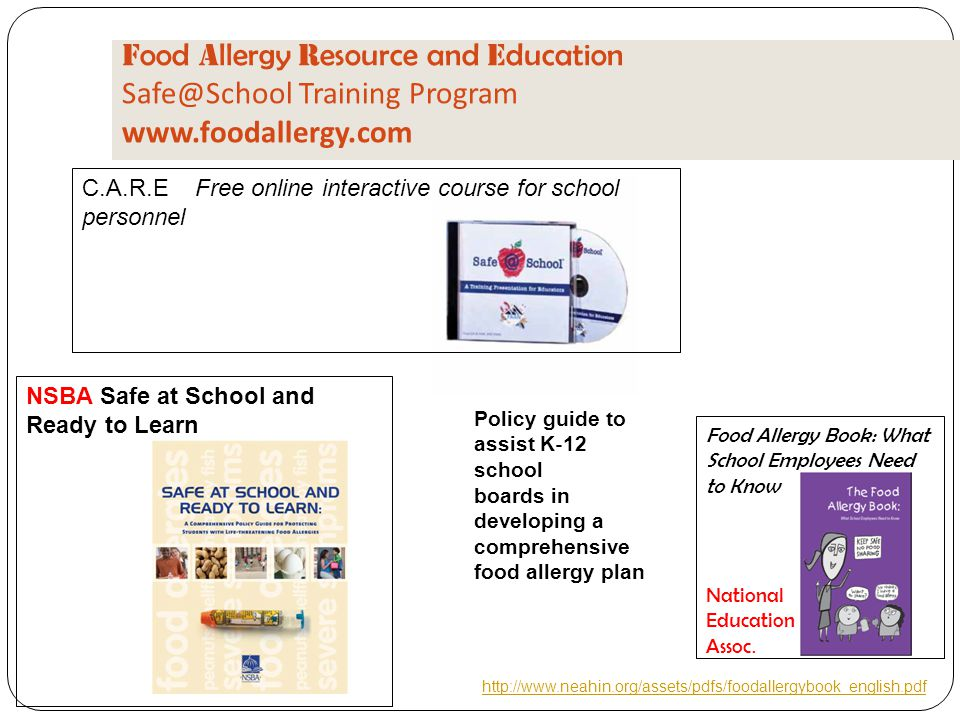 F ood A llergy R esource and E ducation Safe@School Training Program www.foodallergy.com C.A.R.E Free online interactive course for school personnel NSBA Safe at School and Ready to Learn Policy guide to assist K ‐ 12 school boards in developing a comprehensive food allergy plan Food Allergy Book: What School Employees Need to Know http://www.neahin.org/assets/pdfs/foodallergybook_english.pdf National Education Assoc.