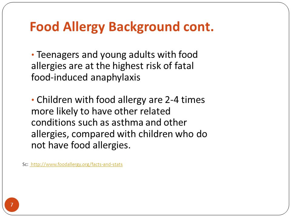 Food Allergy Background cont. 7 Teenagers and young adults with food allergies are at the highest risk of fatal food-induced anaphylaxis Children with