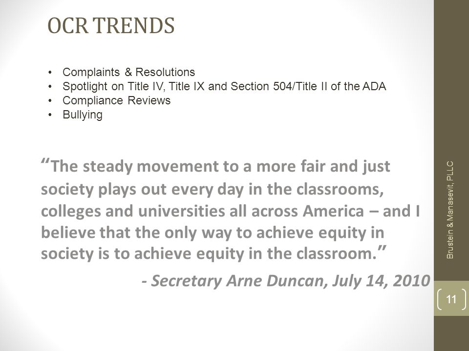 OCR TRENDS The steady movement to a more fair and just society plays out every day in the classrooms, colleges and universities all across America – and I believe that the only way to achieve equity in society is to achieve equity in the classroom. - Secretary Arne Duncan, July 14, 2010 Brustein & Manasevit, PLLC 11 Complaints & Resolutions Spotlight on Title IV, Title IX and Section 504/Title II of the ADA Compliance Reviews Bullying
