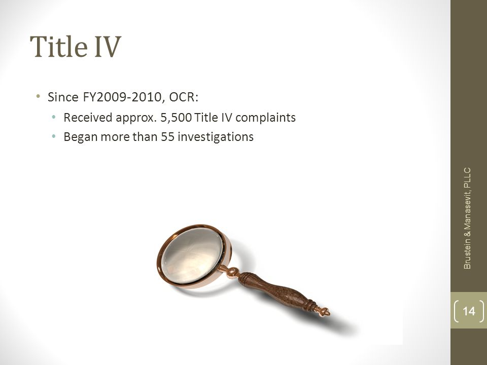 Title IV Since FY2009-2010, OCR: Received approx. 5,500 Title IV complaints Began more than 55 investigations Brustein & Manasevit, PLLC 14
