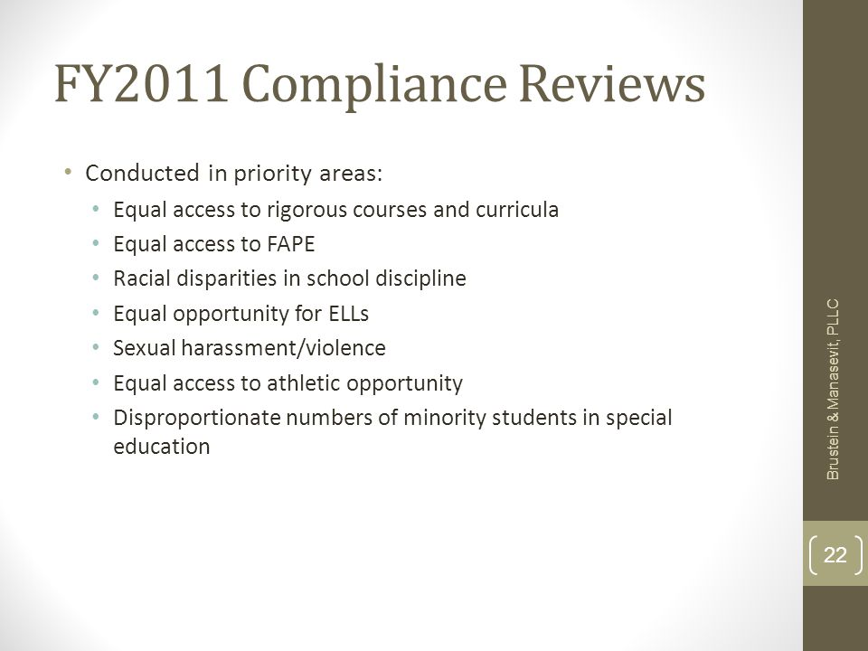 FY2011 Compliance Reviews Conducted in priority areas: Equal access to rigorous courses and curricula Equal access to FAPE Racial disparities in school discipline Equal opportunity for ELLs Sexual harassment/violence Equal access to athletic opportunity Disproportionate numbers of minority students in special education Brustein & Manasevit, PLLC 22