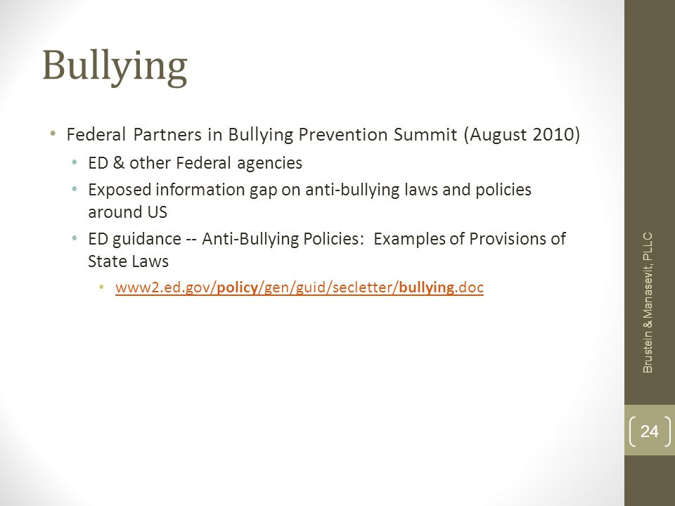 Bullying Federal Partners in Bullying Prevention Summit (August 2010) ED & other Federal agencies Exposed information gap on anti-bullying laws and policies around US ED guidance -- Anti-Bullying Policies: Examples of Provisions of State Laws www2.ed.gov/policy/gen/guid/secletter/bullying.doc www2.ed.gov/policy/gen/guid/secletter/bullying.doc Brustein & Manasevit, PLLC 24