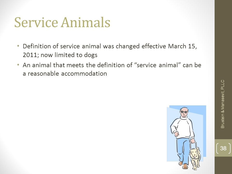 """Service Animals Definition of service animal was changed effective March 15, 2011; now limited to dogs An animal that meets the definition of """"service"""