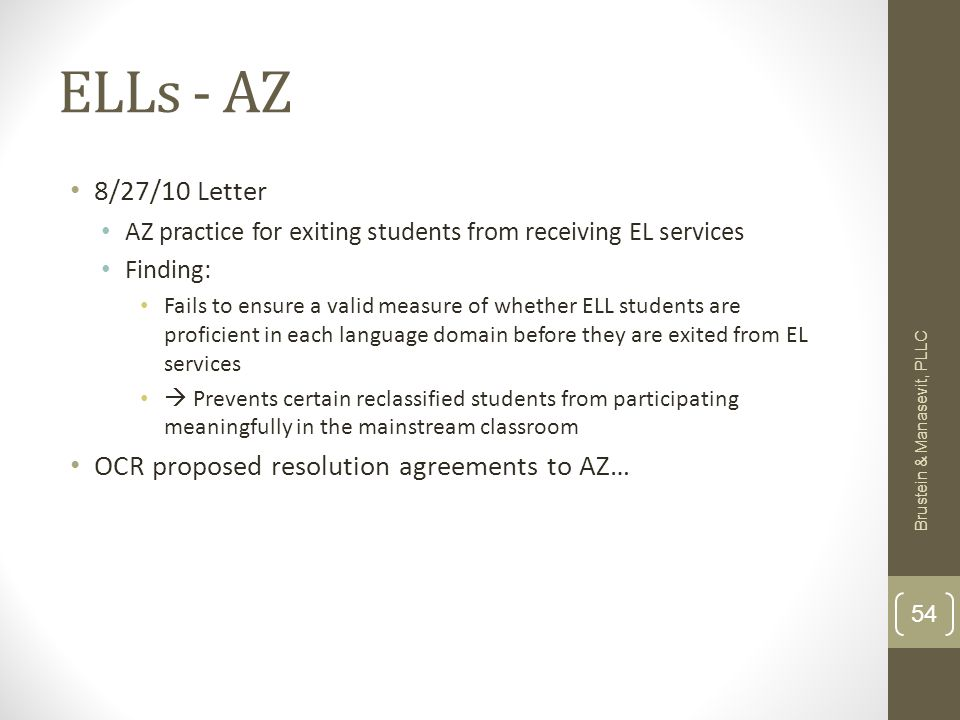ELLs - AZ 8/27/10 Letter AZ practice for exiting students from receiving EL services Finding: Fails to ensure a valid measure of whether ELL students are proficient in each language domain before they are exited from EL services  Prevents certain reclassified students from participating meaningfully in the mainstream classroom OCR proposed resolution agreements to AZ… Brustein & Manasevit, PLLC 54