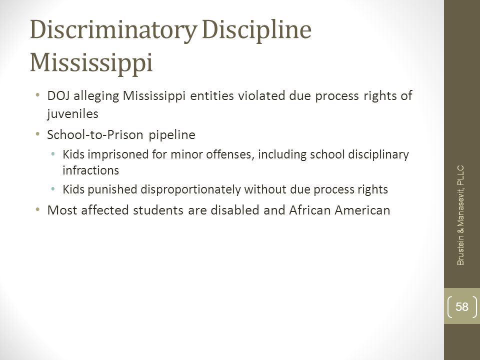 Discriminatory Discipline Mississippi DOJ alleging Mississippi entities violated due process rights of juveniles School-to-Prison pipeline Kids imprisoned for minor offenses, including school disciplinary infractions Kids punished disproportionately without due process rights Most affected students are disabled and African American Brustein & Manasevit, PLLC 58