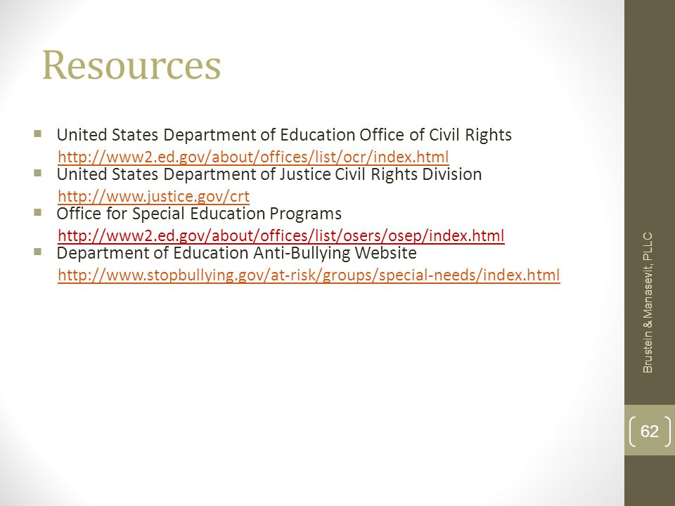 Resources  United States Department of Education Office of Civil Rights http://www2.ed.gov/about/offices/list/ocr/index.html  United States Department of Justice Civil Rights Division http://www.justice.gov/crt  Office for Special Education Programs http://www2.ed.gov/about/offices/list/osers/osep/index.html  Department of Education Anti-Bullying Website http://www.stopbullying.gov/at-risk/groups/special-needs/index.html Brustein & Manasevit, PLLC 62