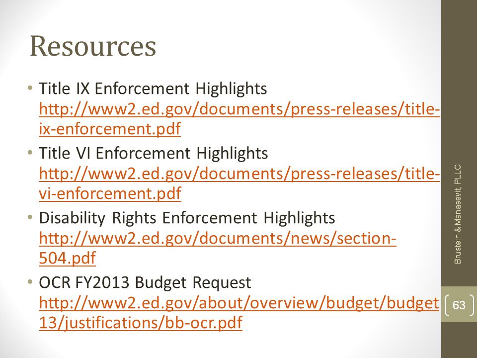 Resources Title IX Enforcement Highlights http://www2.ed.gov/documents/press-releases/title- ix-enforcement.pdf http://www2.ed.gov/documents/press-releases/title- ix-enforcement.pdf Title VI Enforcement Highlights http://www2.ed.gov/documents/press-releases/title- vi-enforcement.pdf http://www2.ed.gov/documents/press-releases/title- vi-enforcement.pdf Disability Rights Enforcement Highlights http://www2.ed.gov/documents/news/section- 504.pdf http://www2.ed.gov/documents/news/section- 504.pdf OCR FY2013 Budget Request http://www2.ed.gov/about/overview/budget/budget 13/justifications/bb-ocr.pdf http://www2.ed.gov/about/overview/budget/budget 13/justifications/bb-ocr.pdf Brustein & Manasevit, PLLC 63