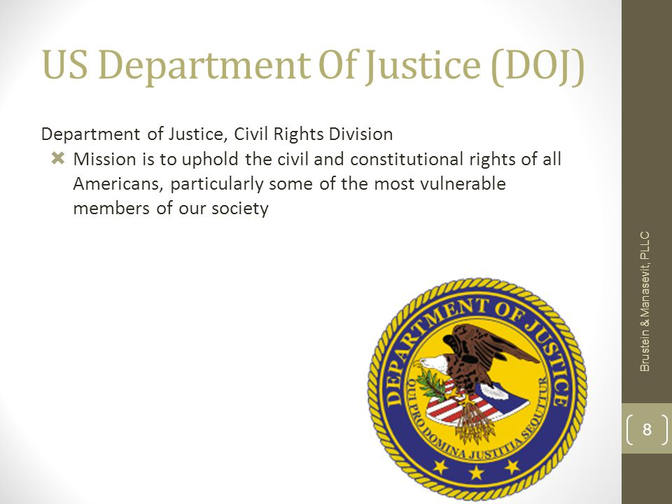 US Department Of Justice (DOJ) Department of Justice, Civil Rights Division  Mission is to uphold the civil and constitutional rights of all Americans, particularly some of the most vulnerable members of our society Brustein & Manasevit, PLLC 8
