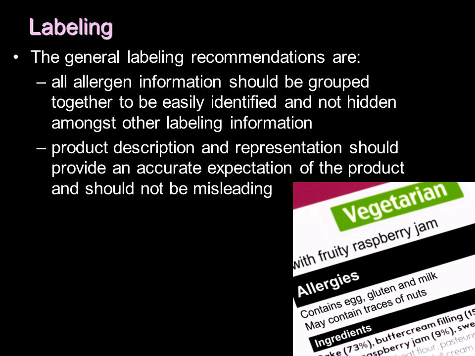 Labeling The general labeling recommendations are: –all allergen information should be grouped together to be easily identified and not hidden amongst other labeling information –product description and representation should provide an accurate expectation of the product and should not be misleading