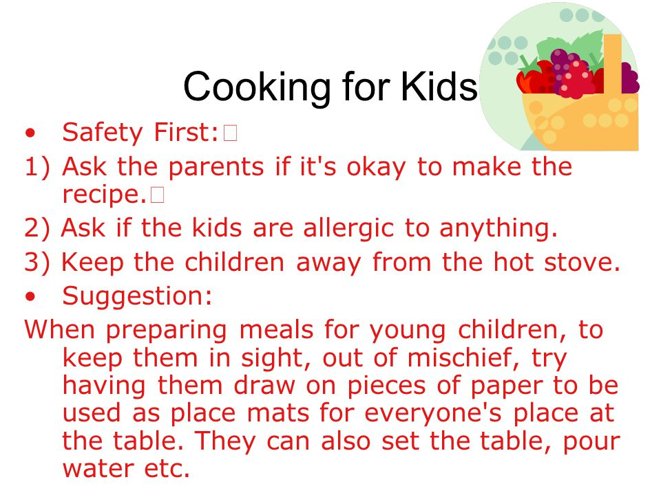 Cooking for Kids Safety First: 1)Ask the parents if it s okay to make the recipe.