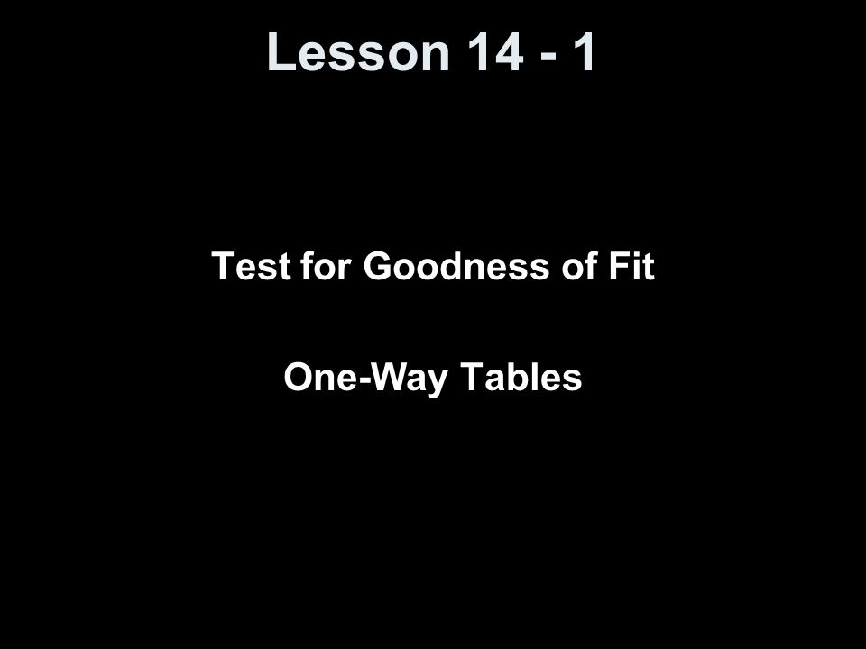 Lesson 14 - 1 Test for Goodness of Fit One-Way Tables