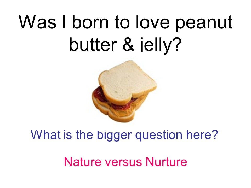 Was I born to love peanut butter & jelly What is the bigger question here Nature versus Nurture