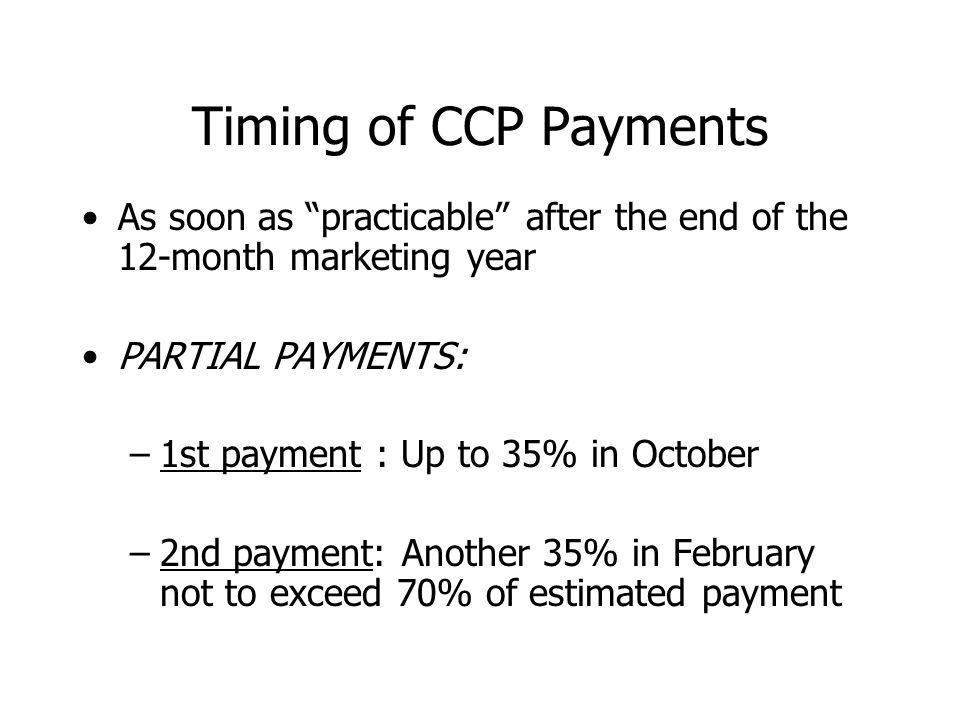 """Timing of CCP Payments As soon as """"practicable"""" after the end of the 12-month marketing year PARTIAL PAYMENTS: –1st payment : Up to 35% in October –2n"""