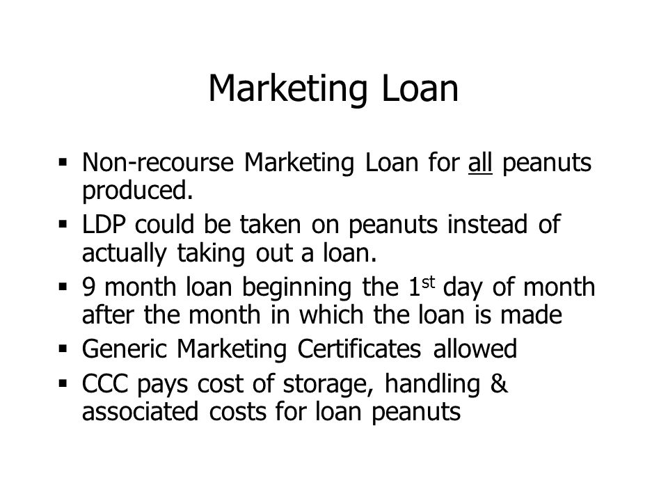 Marketing Loan  Non-recourse Marketing Loan for all peanuts produced.  LDP could be taken on peanuts instead of actually taking out a loan.  9 mont
