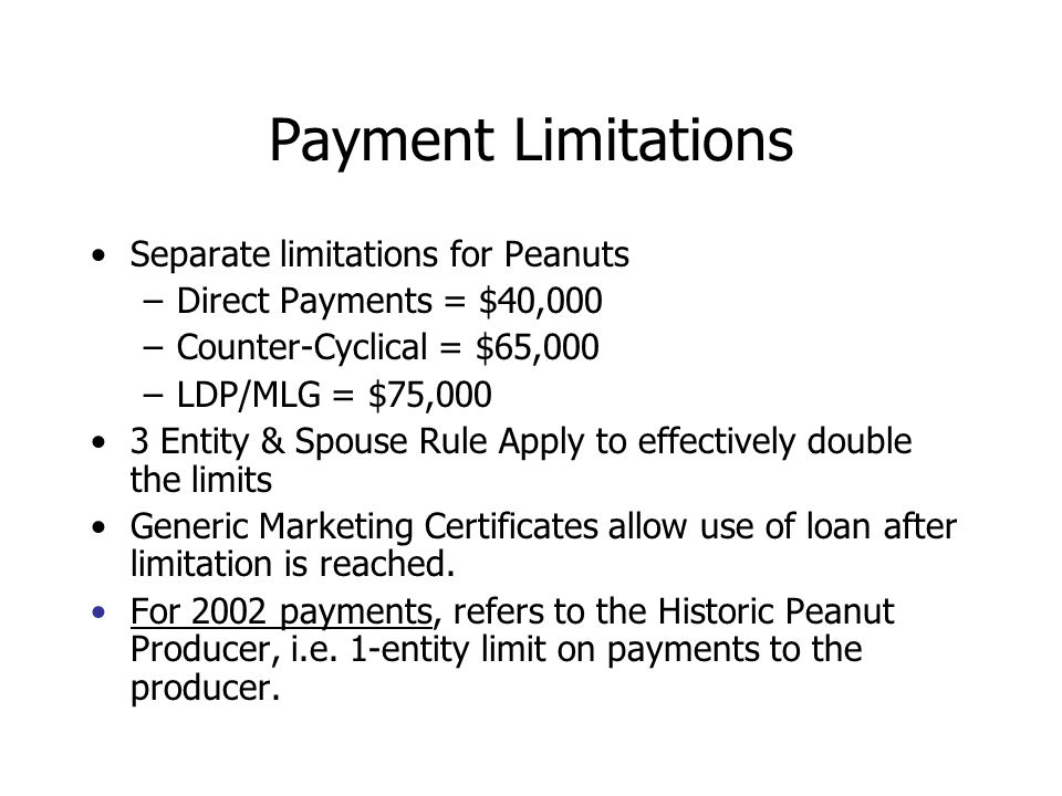 Payment Limitations Separate limitations for Peanuts –Direct Payments = $40,000 –Counter-Cyclical = $65,000 –LDP/MLG = $75,000 3 Entity & Spouse Rule