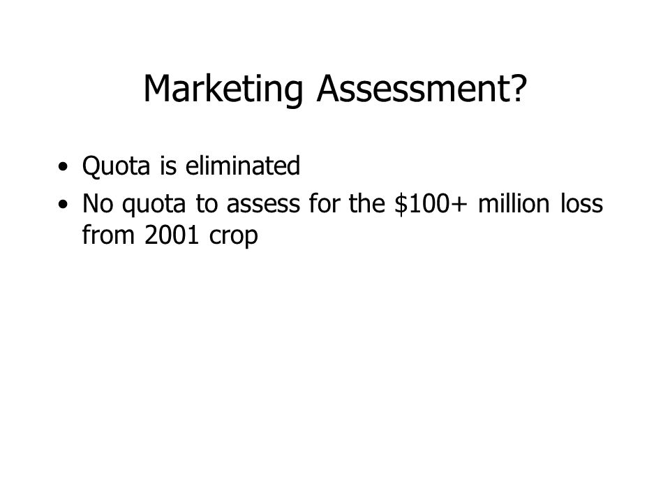Marketing Assessment? Quota is eliminated No quota to assess for the $100+ million loss from 2001 crop