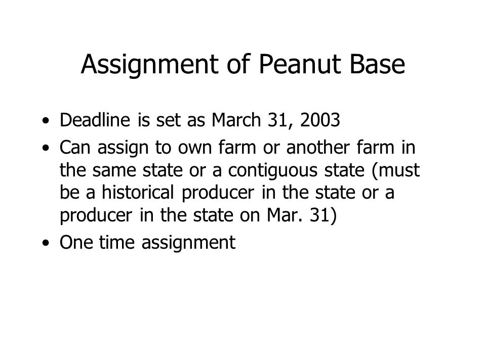 Assignment of Peanut Base Deadline is set as March 31, 2003 Can assign to own farm or another farm in the same state or a contiguous state (must be a historical producer in the state or a producer in the state on Mar.
