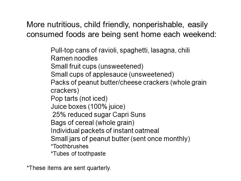 More nutritious, child friendly, nonperishable, easily consumed foods are being sent home each weekend: Pull-top cans of ravioli, spaghetti, lasagna, chili Ramen noodles Small fruit cups (unsweetened) Small cups of applesauce (unsweetened) Packs of peanut butter/cheese crackers (whole grain crackers) Pop tarts (not iced) Juice boxes (100% juice) 25% reduced sugar Capri Suns Bags of cereal (whole grain) Individual packets of instant oatmeal Small jars of peanut butter (sent once monthly) *Toothbrushes *Tubes of toothpaste *These items are sent quarterly.