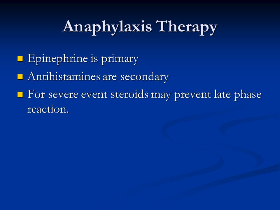 Anaphylaxis Therapy Epinephrine is primary Epinephrine is primary Antihistamines are secondary Antihistamines are secondary For severe event steroids may prevent late phase reaction.