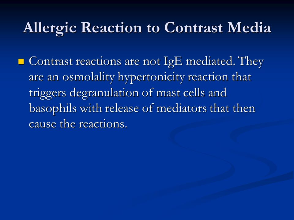Allergic Reaction to Contrast Media Contrast reactions are not IgE mediated. They are an osmolality hypertonicity reaction that triggers degranulation