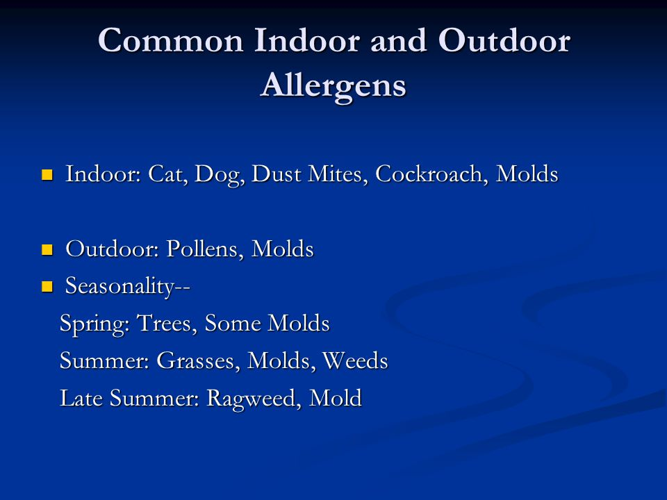 Common Indoor and Outdoor Allergens Indoor: Cat, Dog, Dust Mites, Cockroach, Molds Indoor: Cat, Dog, Dust Mites, Cockroach, Molds Outdoor: Pollens, Mo