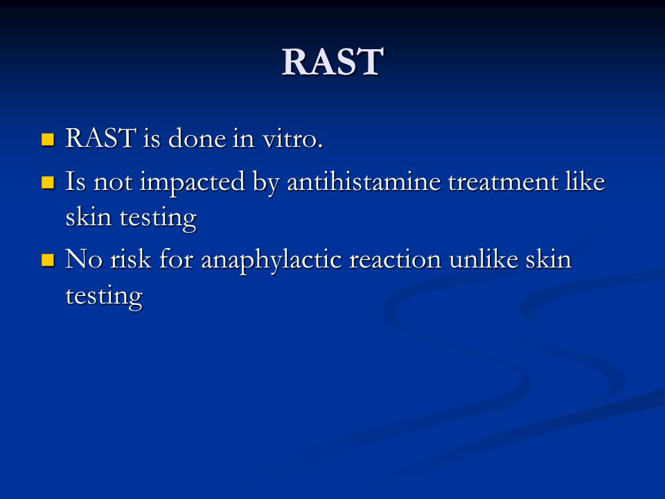 RAST RAST is done in vitro. RAST is done in vitro. Is not impacted by antihistamine treatment like skin testing Is not impacted by antihistamine treat