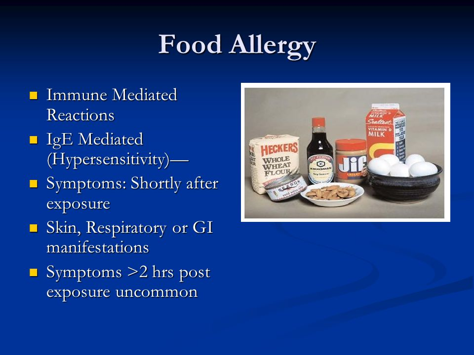 Food Allergy Immune Mediated Reactions Immune Mediated Reactions IgE Mediated (Hypersensitivity)— IgE Mediated (Hypersensitivity)— Symptoms: Shortly after exposure Symptoms: Shortly after exposure Skin, Respiratory or GI manifestations Skin, Respiratory or GI manifestations Symptoms >2 hrs post exposure uncommon Symptoms >2 hrs post exposure uncommon