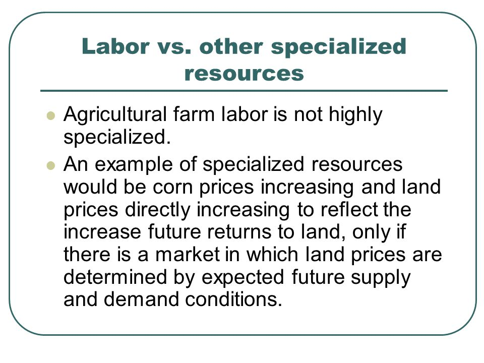 Labor vs. other specialized resources Agricultural farm labor is not highly specialized. An example of specialized resources would be corn prices incr