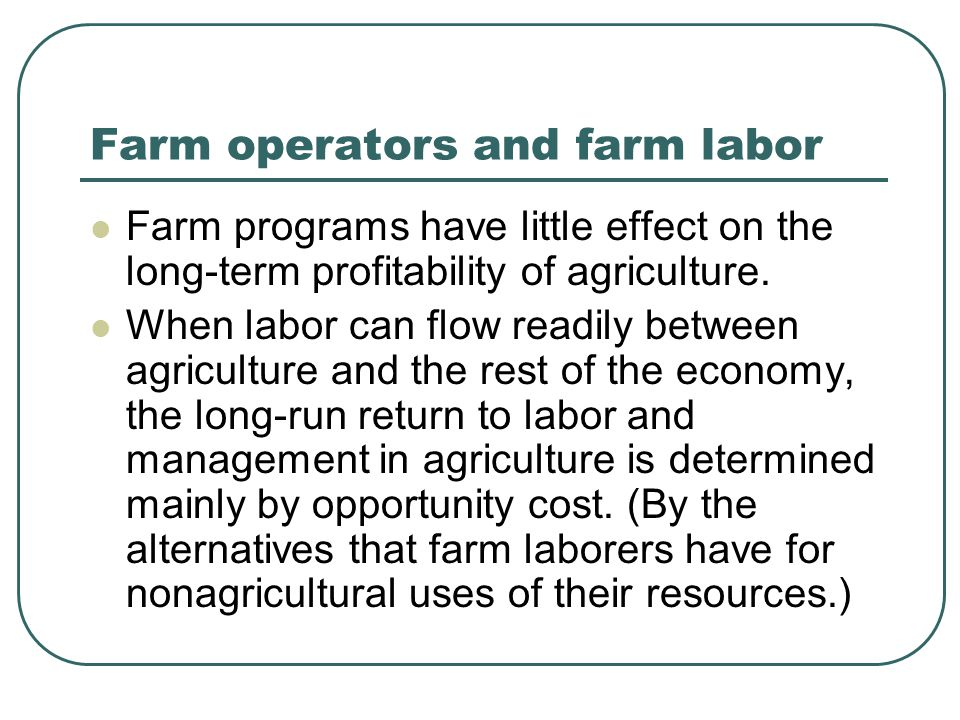 Farm operators and farm labor Farm programs have little effect on the long-term profitability of agriculture. When labor can flow readily between agri